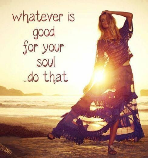 what ever is good for your soul